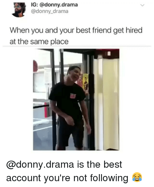 Best Friend, Funny, and Best: IG: @donny.drama  @donny drama  When you and your best friend get hired  at the same place  歴 @donny.drama is the best account you're not following 😂
