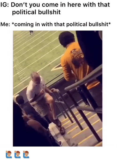 Memes, Bullshit, and 🤖: IG: Don't you come in here with that  political bullshit  Me: *coming in with that political bullshit* 🙋🏽‍♂️🙋🏽‍♂️🙋🏽‍♂️