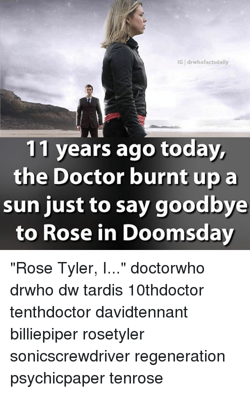 """Doctor, Memes, and Rose: IG drwhofactsdaily  11 years ago today  the Doctor burnt upa  sun just to say goodbye  to Rose in Doomsday """"Rose Tyler, I..."""" doctorwho drwho dw tardis 10thdoctor tenthdoctor davidtennant billiepiper rosetyler sonicscrewdriver regeneration psychicpaper tenrose"""