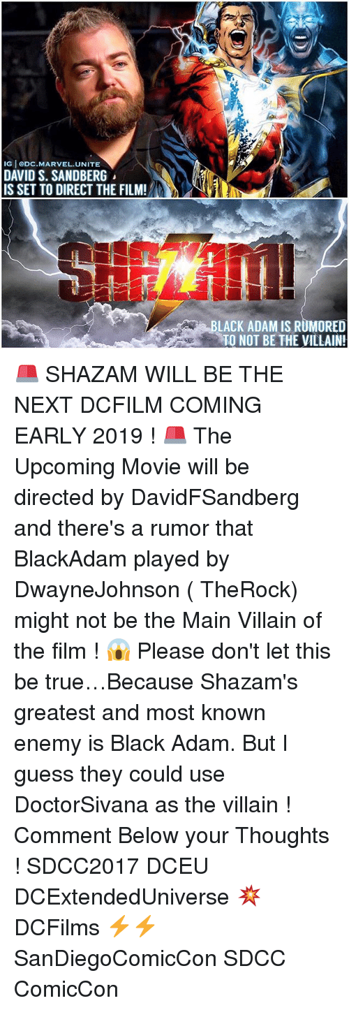 Memes, Shazam, and True: IG eDC.MARVEL.UNITE  DAVID S. SANDBERG  IS SET TO DIRECT THE FILM!  LACK ADAM IS RUMORED  TO NOT BE THE VILLAIN! 🚨 SHAZAM WILL BE THE NEXT DCFILM COMING EARLY 2019 ! 🚨 The Upcoming Movie will be directed by DavidFSandberg and there's a rumor that BlackAdam played by DwayneJohnson ( TheRock) might not be the Main Villain of the film ! 😱 Please don't let this be true…Because Shazam's greatest and most known enemy is Black Adam. But I guess they could use DoctorSivana as the villain ! Comment Below your Thoughts ! SDCC2017 DCEU DCExtendedUniverse 💥 DCFilms ⚡️⚡️ SanDiegoComicCon SDCC ComicCon