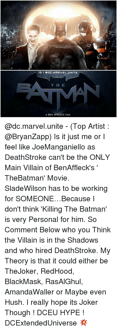Memes, Ben Affleck, and The Shadow: IG El ODC MARVEL UNITE  T H E  A BEN AFFLECK FILM @dc.marvel.unite - (Top Artist : @BryanZapp) Is it just me or I feel like JoeManganiello as DeathStroke can't be the ONLY Main Villain of BenAffleck's ' TheBatman' Movie. SladeWilson has to be working for SOMEONE…Because I don't think 'Killing The Batman' is very Personal for him. So Comment Below who you Think the Villain is in the Shadows and who hired DeathStroke. My Theory is that it could either be TheJoker, RedHood, BlackMask, RasAlGhul, AmandaWaller or Maybe even Hush. I really hope its Joker Though ! DCEU HYPE ! DCExtendedUniverse 💥