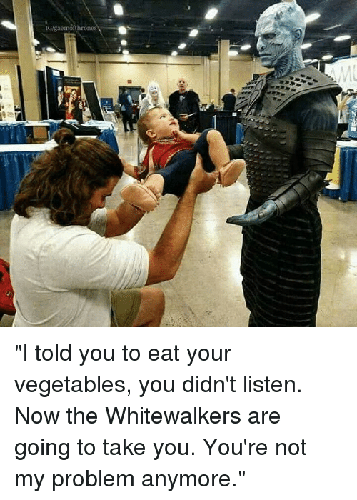 """Memes, 🤖, and You: IG/gaemofthrone """"I told you to eat your vegetables, you didn't listen. Now the Whitewalkers are going to take you. You're not my problem anymore."""""""