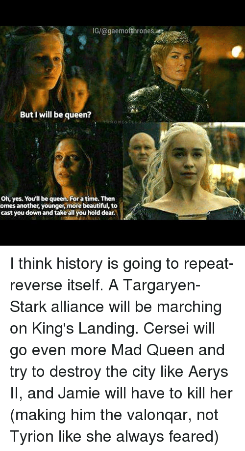 Memes, 🤖, and Madness: IG/@gaemofthrones  But I will be queen?  Oh, yes. You'll be queen. For a time. Then  omes another, younger, more beautiful, to  cast you down and take all you hold dear. I think history is going to repeat-reverse itself. A Targaryen-Stark alliance will be marching on King's Landing. Cersei will go even more Mad Queen and try to destroy the city like Aerys II, and Jamie will have to kill her (making him the valonqar, not Tyrion like she always feared)