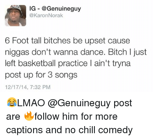 Basketball, Bitch, and Chill: IG @Genuineguy  @Karon Norak  6 Foot tall bitches be upset cause  niggas don't wanna dance. Bitch l just  left basketball practice l ain't tryna  post up for 3 songs  12/17/14, 7:32 PM 😂LMAO @Genuineguy post are 🔥follow him for more captions and no chill comedy