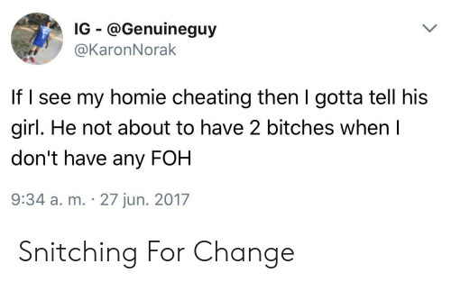 Cheating, Foh, and Homie: IG @Genuineguy  @KaronNorak  If l see my homie cheating then I gotta tell his  girl. He not about to have 2 bitches when l  don't have any FOH  9:34 a. m. 27 jun. 2017 Snitching For Change