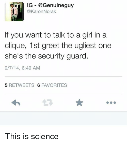 Clique, Memes, and Girl: IG @Genuineguy  @KaronNorak  If you want to talk to a girl in a  clique, 1st greet the ugliest one  she's the security guard.  9/7/14, 6:49 AM  5 RETWEETS 6 FAVORITES This is science
