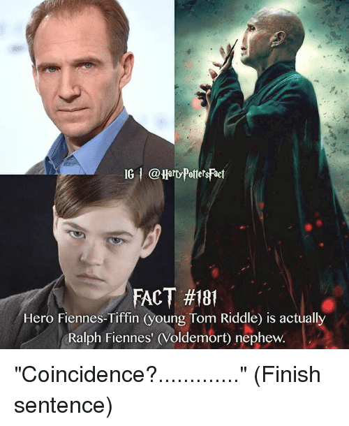 "Memes, Riddle, and Coincidence: IG @Hard PotetsFact  FACT #181  Hero Fiennes-Tiffin (young Tom Riddle) is actually  Ralph Fiennes' (Voldemort) nephew. ""Coincidence?............."" (Finish sentence)"