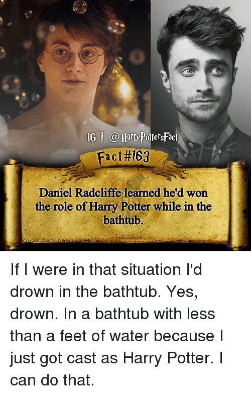 Daniel Radcliffe, Harry Potter, and Memes: IG @Harry PottersFac  Fact#169  Daniel Radcliffe learned he'd won  the role of Harry Potter while in the  bathtub. If I were in that situation I'd drown in the bathtub. Yes, drown. In a bathtub with less than a feet of water because I just got cast as Harry Potter. I can do that.