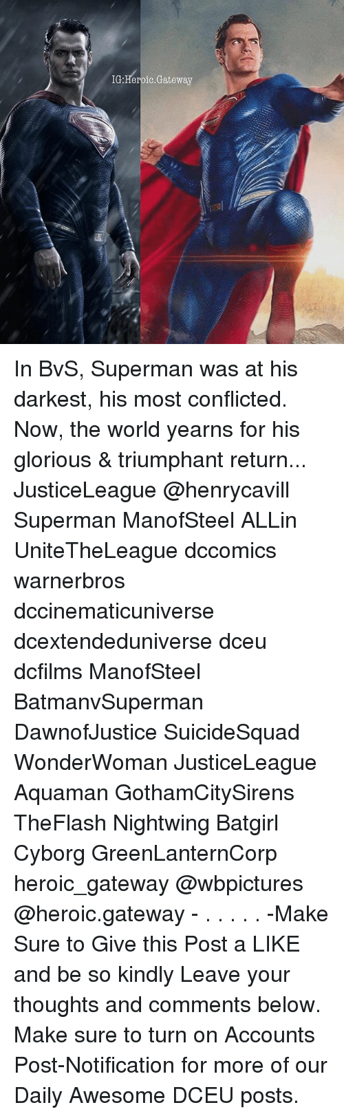 Memes, Superman, and Gateway: IG:Heroic.Gateway In BvS, Superman was at his darkest, his most conflicted. Now, the world yearns for his glorious & triumphant return... JusticeLeague @henrycavill Superman ManofSteel ALLin UniteTheLeague dccomics warnerbros dccinematicuniverse dcextendeduniverse dceu dcfilms ManofSteel BatmanvSuperman DawnofJustice SuicideSquad WonderWoman JusticeLeague Aquaman GothamCitySirens TheFlash Nightwing Batgirl Cyborg GreenLanternCorp heroic_gateway @wbpictures @heroic.gateway - . . . . . -Make Sure to Give this Post a LIKE and be so kindly Leave your thoughts and comments below. Make sure to turn on Accounts Post-Notification for more of our Daily Awesome DCEU posts.