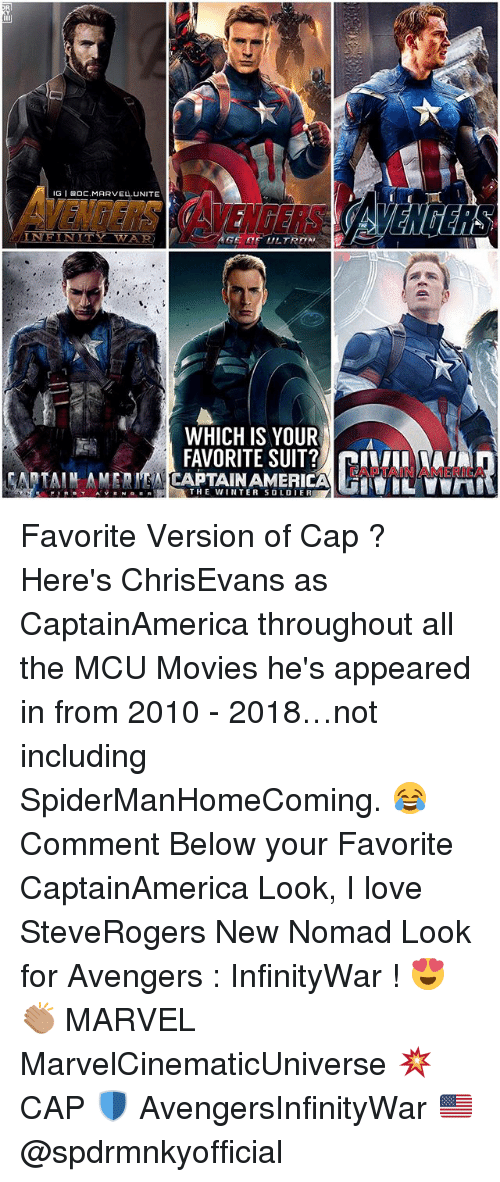 America, Love, and Memes: IG I 0C.MARVEL.UNITE  VENTERS AVENGERS  INEINITY WAR  WHICH IS YOUR  FAVORITE SUIT? ILA  CAPTAIN AMERICA  THE WINTER SOLDIE Favorite Version of Cap ? Here's ChrisEvans as CaptainAmerica throughout all the MCU Movies he's appeared in from 2010 - 2018…not including SpiderManHomeComing. 😂 Comment Below your Favorite CaptainAmerica Look, I love SteveRogers New Nomad Look for Avengers : InfinityWar ! 😍👏🏽 MARVEL MarvelCinematicUniverse 💥 CAP 🛡 AvengersInfinityWar 🇺🇸 @spdrmnkyofficial