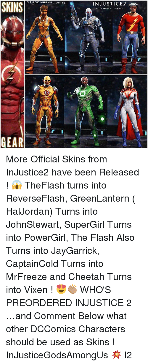 Memes, Cheetah, and Marvel: IG I BOC MARVEL. UNITE  SKINS  EAR  INJUSTICE 2 More Official Skins from InJustice2 have been Released ! 😱 TheFlash turns into ReverseFlash, GreenLantern ( HalJordan) Turns into JohnStewart, SuperGirl Turns into PowerGirl, The Flash Also Turns into JayGarrick, CaptainCold Turns into MrFreeze and Cheetah Turns into Vixen ! 😍👏🏽 WHO'S PREORDERED INJUSTICE 2 …and Comment Below what other DCComics Characters should be used as Skins ! InJusticeGodsAmongUs 💥 I2