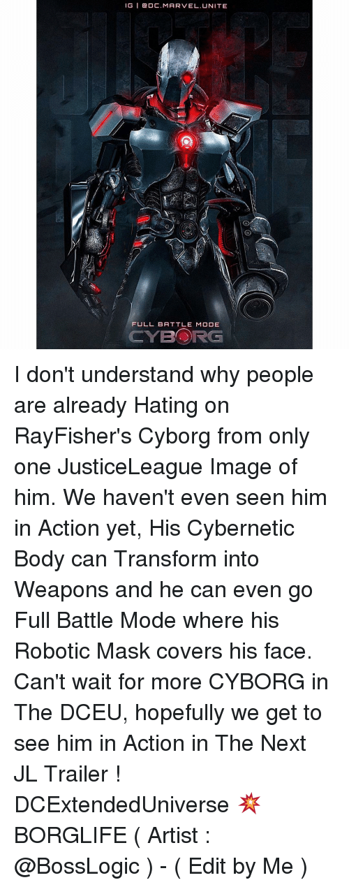 Memes, Transformers, and Mask: IG I Ga DC. MARVEL. UNITE  FULL BATTLE MODE  CYBORG I don't understand why people are already Hating on RayFisher's Cyborg from only one JusticeLeague Image of him. We haven't even seen him in Action yet, His Cybernetic Body can Transform into Weapons and he can even go Full Battle Mode where his Robotic Mask covers his face. Can't wait for more CYBORG in The DCEU, hopefully we get to see him in Action in The Next JL Trailer ! DCExtendedUniverse 💥 BORGLIFE ( Artist : @BossLogic ) - ( Edit by Me )