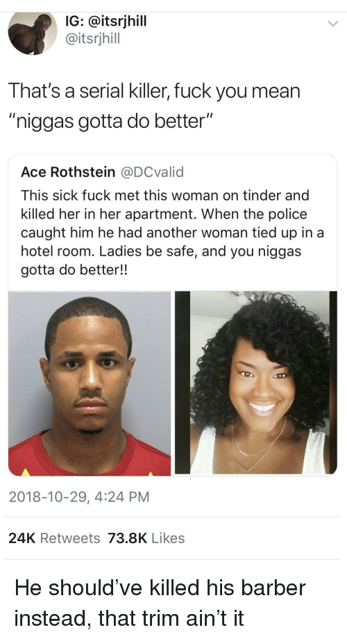 """Barber, Fuck You, and Police: IG: @itsrjhill  @itsrjhill  That's a serial killer, fuck you mean  """"niggas gotta do better""""  Ace Rothstein @DCvalid  This sick fuck met this woman on tinder and  killed her in her apartment. When the police  caught him he had another woman tied up in a  hotel room. Ladies be safe, and you niggas  gotta do better!!  2018-10-29, 4:24 PM  24K Retweets 73.8K Likes He should've killed his barber instead, that trim ain't it"""