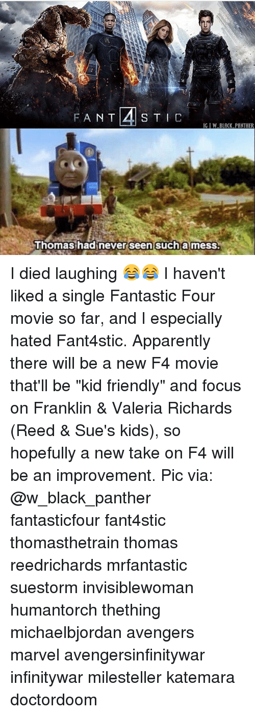 """Apparently,  Fantastic Four, and Memes: IG IW BLACK PANTHER  Thomashadinever seen sucha mess. I died laughing 😂😂 I haven't liked a single Fantastic Four movie so far, and I especially hated Fant4stic. Apparently there will be a new F4 movie that'll be """"kid friendly"""" and focus on Franklin & Valeria Richards (Reed & Sue's kids), so hopefully a new take on F4 will be an improvement. Pic via: @w_black_panther fantasticfour fant4stic thomasthetrain thomas reedrichards mrfantastic suestorm invisiblewoman humantorch thething michaelbjordan avengers marvel avengersinfinitywar infinitywar milesteller katemara doctordoom"""