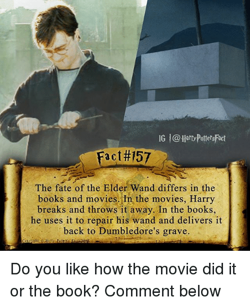 Books, Memes, and Movies: IG l@Harty PottersFact  Fact 57  The fate of the Elder Wand differs in the  books and movies, In the movies, Harry  breaks and throws it away. In the books,  he uses it to repair his wand and delivers it  back to Dumbledore's grave. Do you like how the movie did it or the book? Comment below