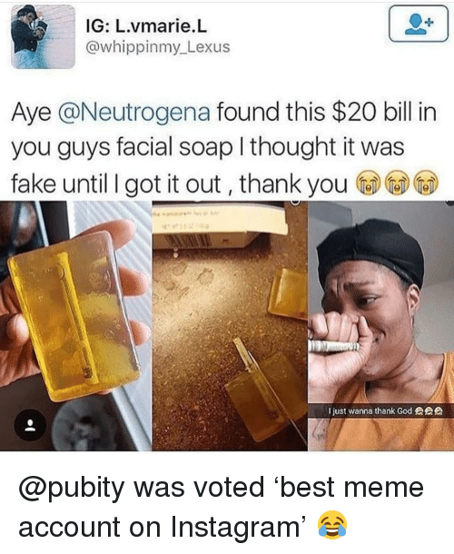 Fake, Instagram, and Lexus: IG: L.vmarie.L  @whippinmy Lexus  Aye @Neutrogena found this $20 bill in  you guys facial soap l thought it was  fake until I got it out, thank you  just wanna thank Godeee @pubity was voted 'best meme account on Instagram' 😂