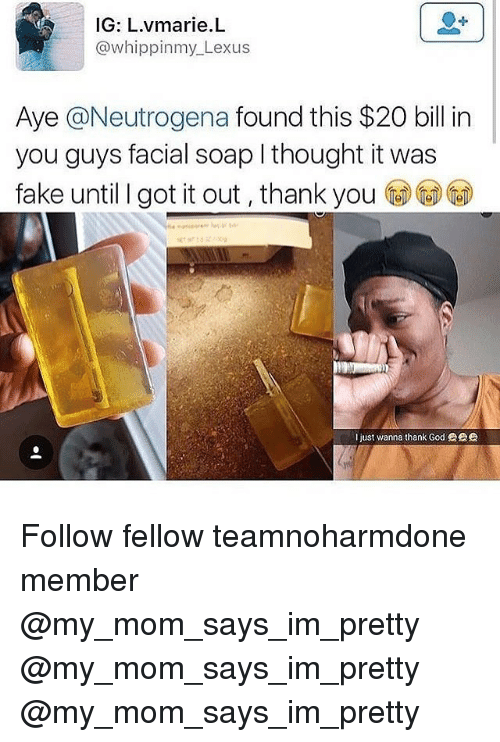 Fake, God, and Lexus: IG: L.vmarie.L  @whippinmy_Lexus  Aye @Neutrogena found this $20 bill in  you guys facial soap I thought it was  fake until I got it out, thank you (@㊨@)  I just wanna thank God眾 Follow fellow teamnoharmdone member @my_mom_says_im_pretty @my_mom_says_im_pretty @my_mom_says_im_pretty
