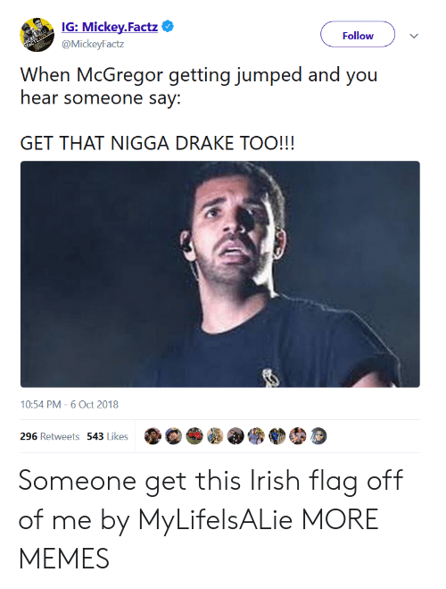 Dank, Drake, and Irish: IG: Mickey.Factz  @MickeyFactz  Follow  When McGregor getting jumped and you  hear someone say:  GET THAT NIGGA DRAKE TOO!!!  10:54 PM-6 Oct 2018  296 Retweets 543 Likes。。. Someone get this Irish flag off of me by MyLifelsALie MORE MEMES