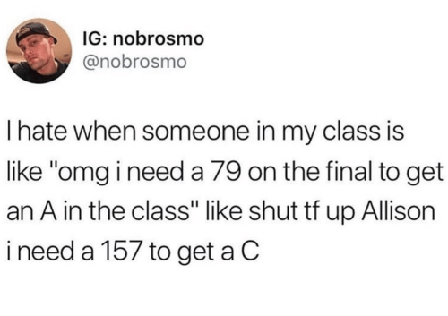 "Omg, Class, and Final: IG: nobrosmo  @nobrosmo  Ihate when someone in my class is  like ""omg i need a 79 on the final to get  an A in the class"" like shut tf up Allison  ineed a 157 to get a C"