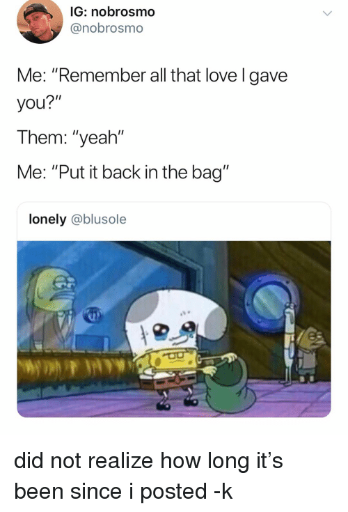 "Love, Memes, and Yeah: IG: nobrosmo  @nobrosmo  Me: ""Remember all that love l gave  you?""  Them: ""yeah""  Me: ""Put it back in the bag""  lonely @blusole did not realize how long it's been since i posted -k"