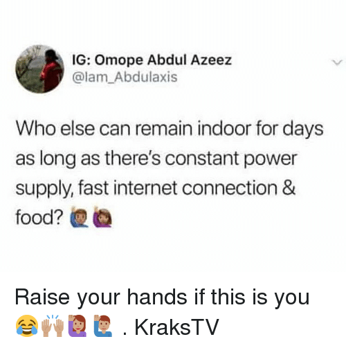 Internet, Memes, and Power: IG: Omope Abdul Azeez  @lam_Abdulaxis  Who else can remain indoor for days  as long as there's constant power  supply, fast internet connection & Raise your hands if this is you 😂🙌🏽🙋🏽‍♀️🙋🏽‍♂️ . KraksTV