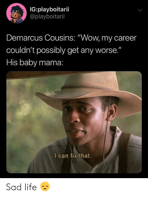 """DeMarcus Cousins, Life, and Nba: IG:playboitarii  @playboitarii  Demarcus Cousins: """"Wow, my career  couldn't possibly get any worse.""""  His baby mama:  I can fix that. Sad life 😞"""