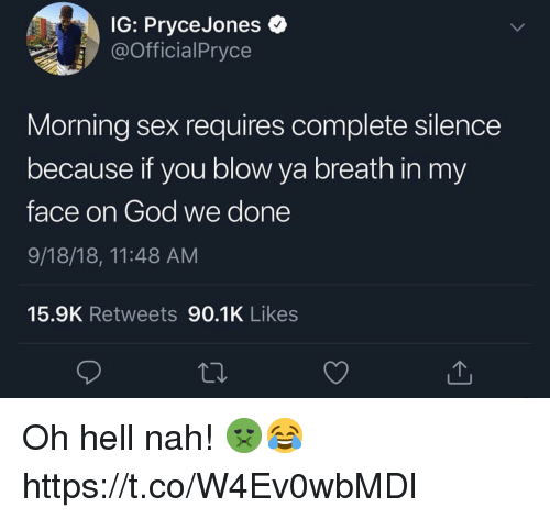 God, Sex, and Hell: IG: PryceJones  @OfficialPryce  Morning sex requires complete silence  because if you blow ya breath in my  face on God we done  9/18/18, 11:48 AM  15.9K Retweets 90.1K Likes Oh hell nah! 🤢😂 https://t.co/W4Ev0wbMDl