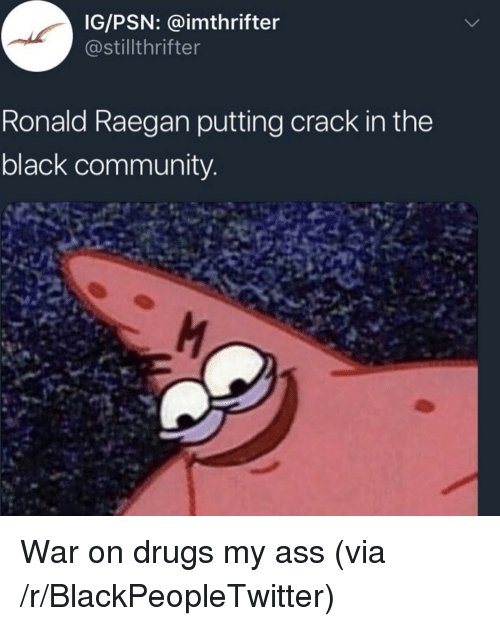 Ass, Blackpeopletwitter, and Community: IG/PSN: @imthrifter  @stillthrifter  Ronald Raegan putting crack in the  black community <p>War on drugs my ass (via /r/BlackPeopleTwitter)</p>