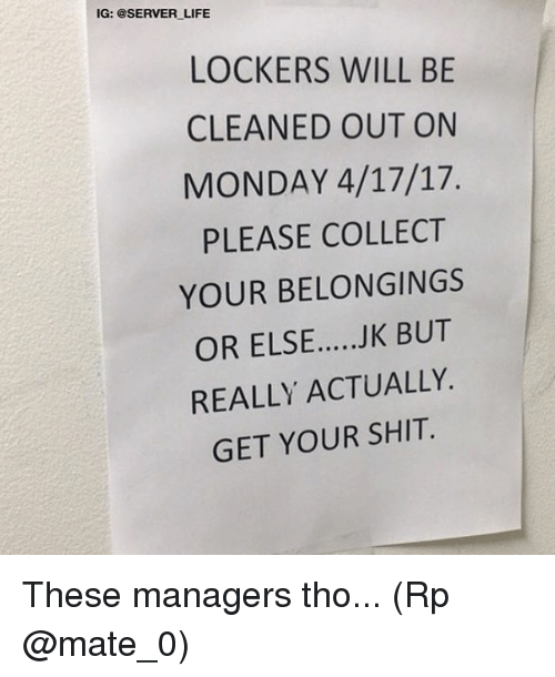 Life, Memes, and Shit: IG: @SERVER LIFE  LOCKERS WILL BE  CLEANED OUT ON  MONDAY 4/17/17.  PLEASE COLLECT  YOUR BELONGINGS  OR ELSE.....JK BUT  REALLY ACTUALLY.  GET YOUR SHIT. These managers tho... (Rp @mate_0)