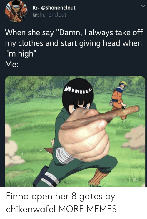 """Clothes, Dank, and Head: IG-@shonenclout  @shonenclout  When she say """"Damn, I always take off  my clothes and start giving head when  I'm high""""  Me: Finna open her 8 gates by chikenwafel MORE MEMES"""