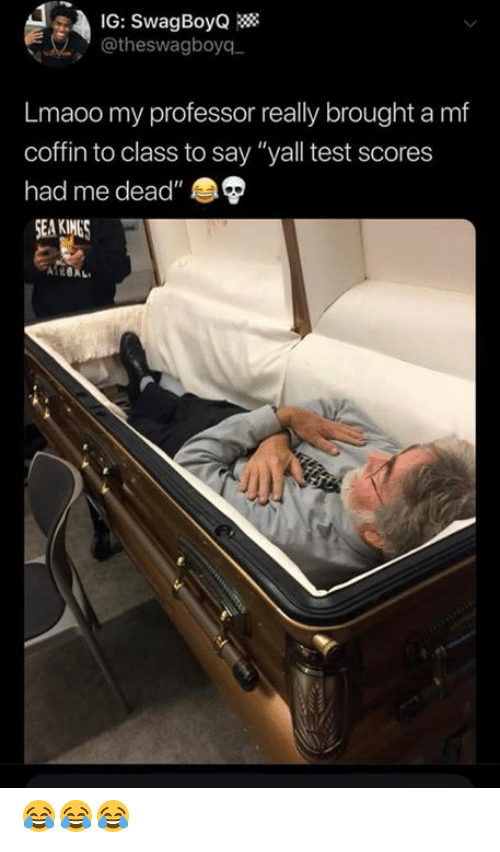 """Memes, Test, and 🤖: IG: SwagBoyQ  @theswagboyq  Lmaoo my professor really brought a mf  coffin to class to say """"yall test scores  had me dead""""  А?@AL, 😂😂😂"""