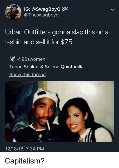 Tupac Shakur, Capitalism, and Selena: IG: @SwagBoyQ  @Theswagboyq  Urban Outfitters gonna slap this on a  t-shirt and sell it for $75  @90swomen  Tupac Shakur & Selena Quintanilla  Show this thread  12/18/18, 7:34 PM Capitalism?