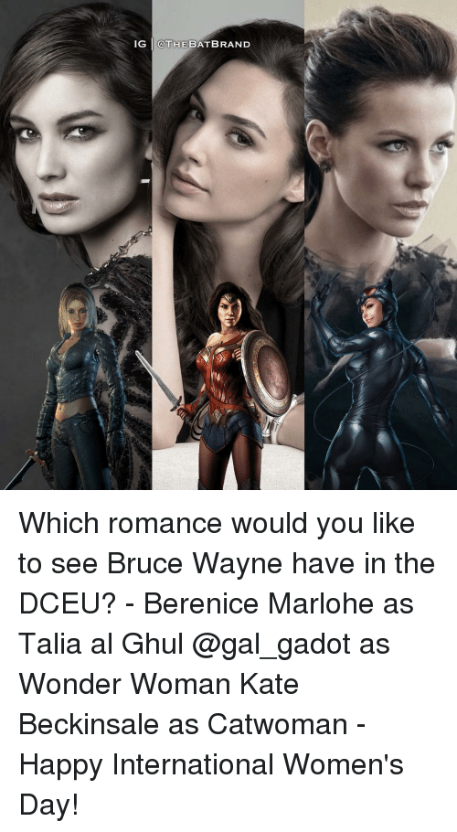 Memes, Wonder Woman, and Gal Gadot: IG @THE BATB RAND Which romance would you like to see Bruce Wayne have in the DCEU? - Berenice Marlohe as Talia al Ghul @gal_gadot as Wonder Woman Kate Beckinsale as Catwoman - Happy International Women's Day!