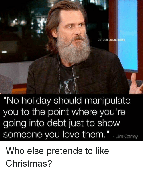 """Christmas, Love, and Who: IG)The-Blaa  ih33p  """"No holiday should manipulate  you to the point where you're  going into debt just to show  someone you love them."""" -Jim Carey Who else pretends to like Christmas?"""