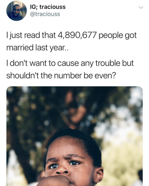 Got, Read, and People: IG, traciouss  @traciouss  I just read that 4,890,677 people got  married last year..  I don't want to cause any trouble but  shouldn't the number be even?