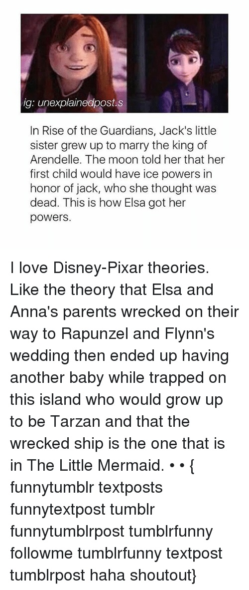 Memes, 🤖, and Sisters: ig: unexplainedpost.s  In Rise of the Guardians, Jack's little  sister grew up to marry the king of  Arendelle. The moon told her that her  first child would have ice powers in  honor of jack, who she thought was  dead. This is how Elsa got her  powers. I love Disney-Pixar theories. Like the theory that Elsa and Anna's parents wrecked on their way to Rapunzel and Flynn's wedding then ended up having another baby while trapped on this island who would grow up to be Tarzan and that the wrecked ship is the one that is in The Little Mermaid. • • { funnytumblr textposts funnytextpost tumblr funnytumblrpost tumblrfunny followme tumblrfunny textpost tumblrpost haha shoutout}