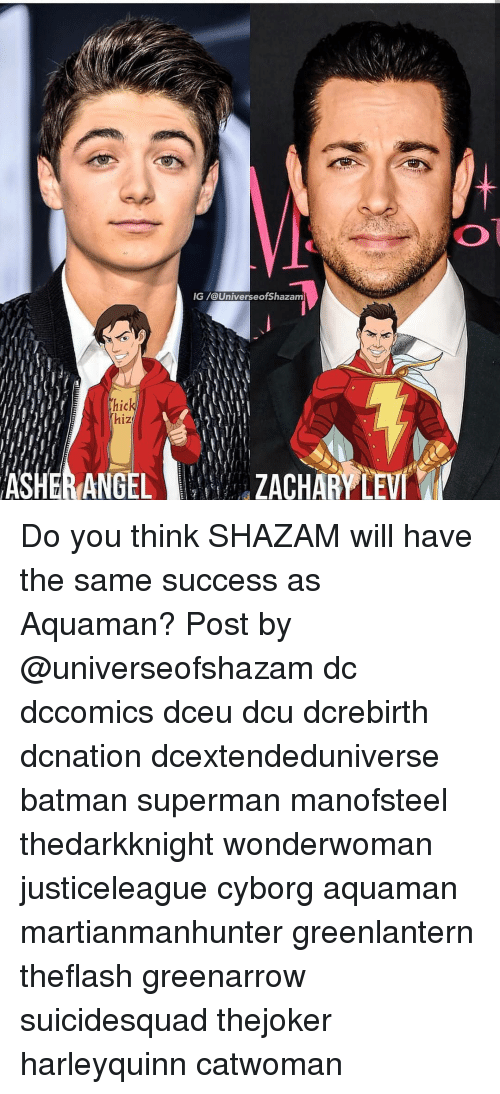 Batman, Memes, and Shazam: IG /@UniverseofShazam  1C  hiz Do you think SHAZAM will have the same success as Aquaman? Post by @universeofshazam dc dccomics dceu dcu dcrebirth dcnation dcextendeduniverse batman superman manofsteel thedarkknight wonderwoman justiceleague cyborg aquaman martianmanhunter greenlantern theflash greenarrow suicidesquad thejoker harleyquinn catwoman