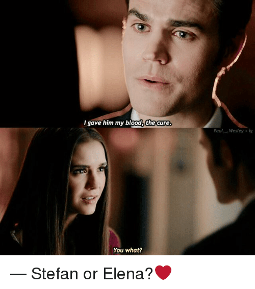 Memes, 🤖, and The Cure: Igave him my blood,  the cure.  Paul Wesley is  You what? — Stefan or Elena?❤️