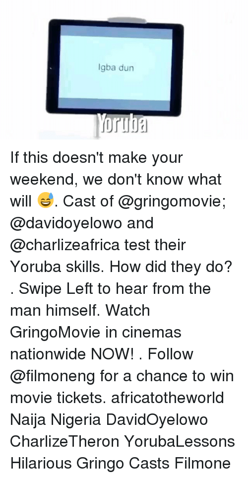 Memes, Nationwide, and Movie: Igba dun If this doesn't make your weekend, we don't know what will 😅. Cast of @gringomovie; @davidoyelowo and @charlizeafrica test their Yoruba skills. How did they do? . Swipe Left to hear from the man himself. Watch GringoMovie in cinemas nationwide NOW! . Follow @filmoneng for a chance to win movie tickets. africatotheworld Naija Nigeria DavidOyelowo CharlizeTheron YorubaLessons Hilarious Gringo Casts Filmone
