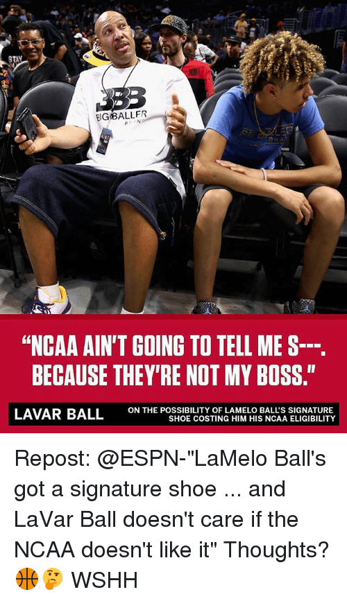 "Espn, Memes, and Wshh: IGBALLER  ""NCAA AIN'T GOING TO TELL ME S--.  BECAUSE THEY'RE NOT MY BOSS.""  ON THE POSSIBILITY OF LAMELO BALL'S SIGNATURE  SHOE COSTING HIM HIS NCAA ELIGIBILITY Repost: @ESPN-""LaMelo Ball's got a signature shoe ... and LaVar Ball doesn't care if the NCAA doesn't like it"" Thoughts? 🏀🤔 WSHH"