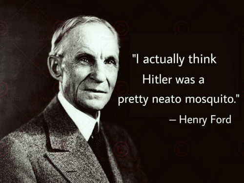"Ford, Hitler, and Henry Ford: iger331o  Doppe  ""I actually think  Hitler was a  pretty neato mosquito.""  II  - Henry Ford"