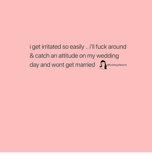 Girl Memes, Wedding, and Wedding Day: iget ritated so easily..'lI uck around  & catch an attitude on my wedding  day and wont get married  @fuckboysfailures
