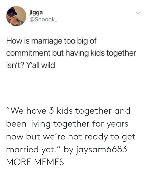 "Dank, Marriage, and Memes: igga  @Snoook  How is marriage too big of  commitment but having kids together  isn't? Y'all wild ""We have 3 kids together and been living together for years now but we're not ready to get married yet."" by jaysam6683 MORE MEMES"