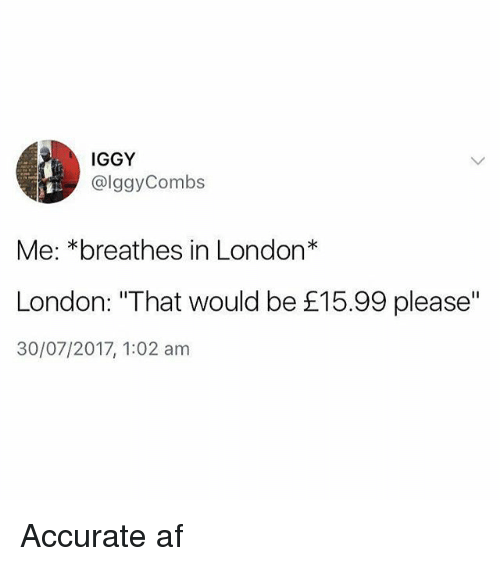 """Af, Memes, and Iggy: IGGY  @lggyCombs  Me: *breathes in London*  London: """"That would be £15.99 please""""  30/07/2017, 1:02 am Accurate af"""