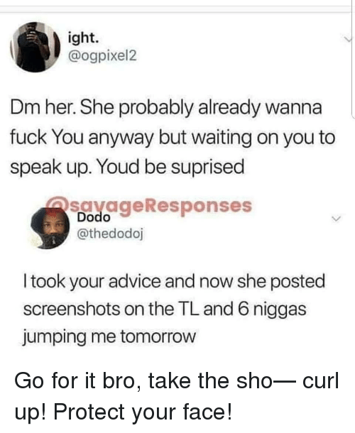 Advice, Fuck You, and Fuck: ight.  @ogpixel2  Dm her. She probably already wanna  fuck You anyway but waiting on you to  speak up. Youd be suprised  savageResponses  Dodo  @thedodoj  I took your advice and now she posted  screenshots on the TL and 6 niggas  jumping me tomorrow Go for it bro, take the sho— curl up! Protect your face!