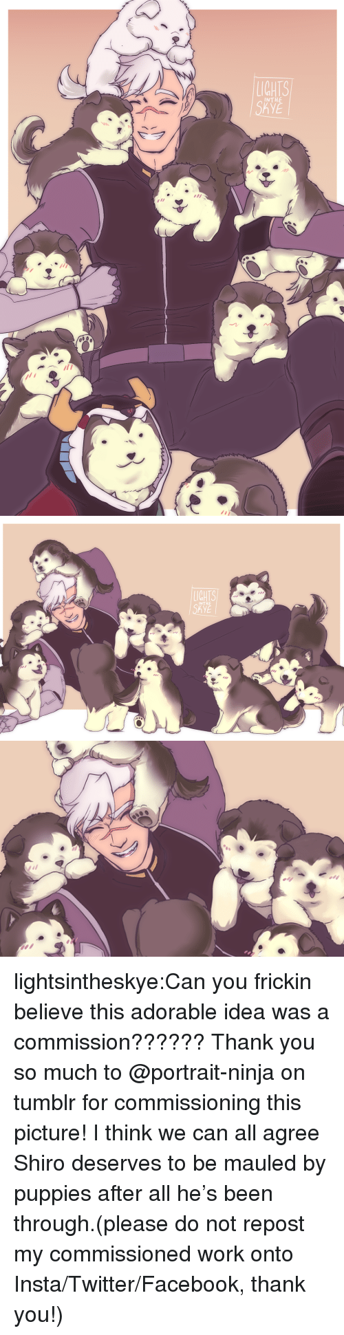 Facebook, Puppies, and Target: IGHTS  INTHE  KYE   IGHTS  INTHE  KYE lightsintheskye:Can you frickin believe this adorable idea was a commission?????? Thank you so much to @portrait-ninja on tumblr for commissioning this picture!I think we can all agree Shiro deserves to be mauled by puppies after all he's been through.(please do not repost my commissioned work onto Insta/Twitter/Facebook, thank you!)
