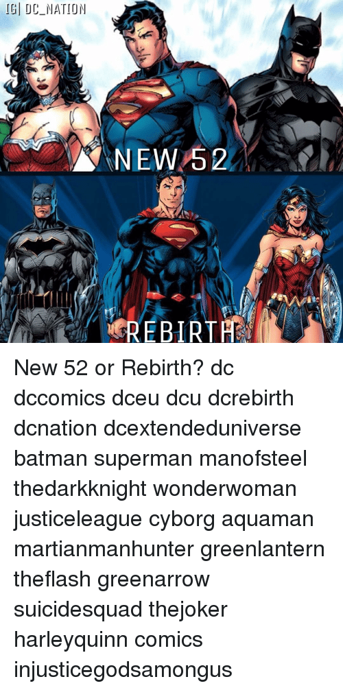 Batman, Memes, and News: IGI DC NATION  NEWS 2  REBIRTA New 52 or Rebirth? dc dccomics dceu dcu dcrebirth dcnation dcextendeduniverse batman superman manofsteel thedarkknight wonderwoman justiceleague cyborg aquaman martianmanhunter greenlantern theflash greenarrow suicidesquad thejoker harleyquinn comics injusticegodsamongus