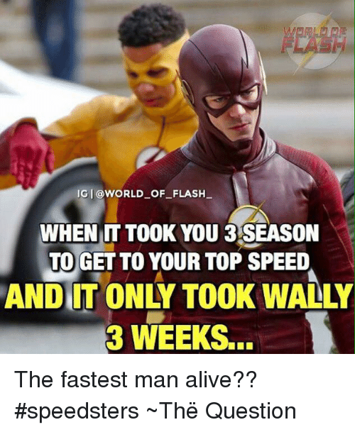 Alive, Memes, and World: IGI @WORLD OF FLASH  WHEN IT TOOK YOU 3 SEASON  TO GET TO YOUR TOP SPEED  ANDIIT ONLY TOOK WALLY  3 WEEKS The fastest man alive?? #speedsters  ~Thë Question
