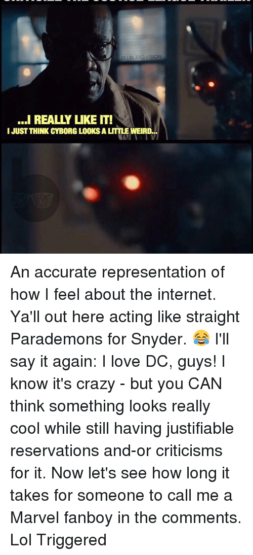 Memes, 🤖, and Cyborg: IGIBLERD VISION  ...I REALLY LIKE IT!  I JUST THINK CYBORG LOOKS A LITTLE WEIRD... An accurate representation of how I feel about the internet. Ya'll out here acting like straight Parademons for Snyder. 😂 I'll say it again: I love DC, guys! I know it's crazy - but you CAN think something looks really cool while still having justifiable reservations and-or criticisms for it. Now let's see how long it takes for someone to call me a Marvel fanboy in the comments. Lol Triggered