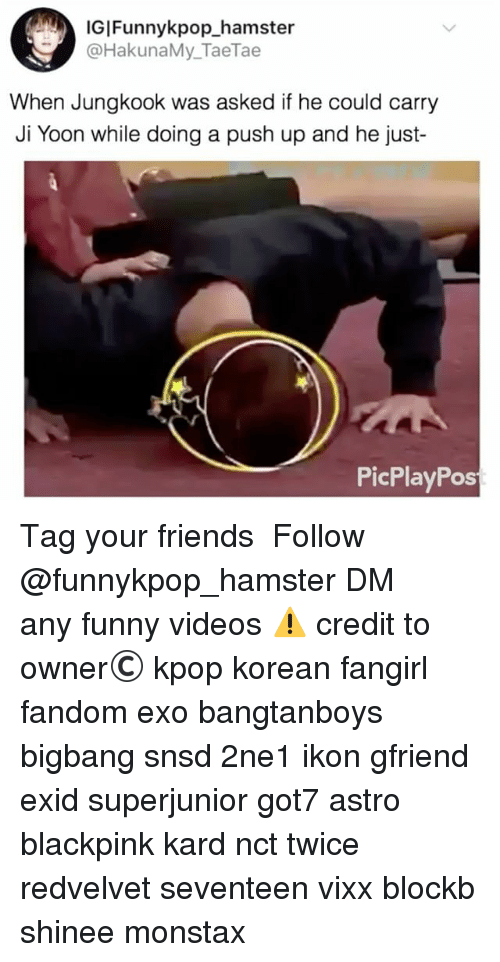Friends, Funny, and Memes: IGIFunnykpop_hamster  @HakunaMy_TaeTae  When Jungkook was asked if he could carry  Ji Yoon while doing a push up and he just-  PicPlayPos 》Tag your friends 》》 Follow @funnykpop_hamster 》》》DM any funny videos ⚠ credit to owner© kpop korean fangirl fandom exo bangtanboys bigbang snsd 2ne1 ikon gfriend exid superjunior got7 astro blackpink kard nct twice redvelvet seventeen vixx blockb shinee monstax